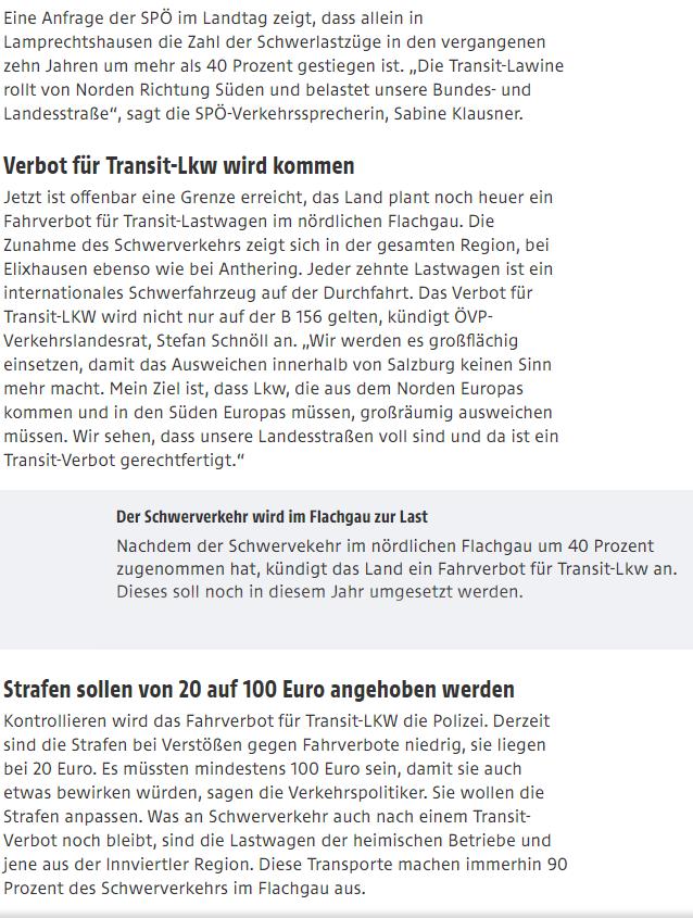 """Verbot für Transit-Lkw wird kommen Jetzt ist offenbar eine Grenze erreicht, das Land plant noch heuer ein Fahrverbot für Transit-Lastwagen im nördlichen Flachgau. Die Zunahme des Schwerverkehrs zeigt sich in der gesamten Region, bei Elixhausen ebenso wie bei Anthering. Jeder zehnte Lastwagen ist ein internationales Schwerfahrzeug auf der Durchfahrt. Das Verbot für Transit-LKW wird nicht nur auf der B 156 gelten, kündigt ÖVP-Verkehrslandesrat, Stefan Schnöll an. """"Wir werden es großflächig einsetzen, damit das Ausweichen innerhalb von Salzburg keinen Sinn mehr macht. Mein Ziel ist, dass Lkw, die aus dem Norden Europas kommen und in den Süden Europas müssen, großräumig ausweichen müssen. Wir sehen, dass unsere Landesstraßen voll sind und da ist ein Transit-Verbot gerechtfertigt."""""""